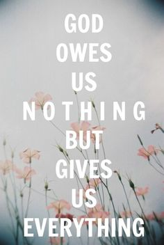 God owes us nothing but gives us everything.  WE DESERVE DEATH YET HE HAS MADE CERTAIN THAT ETERNAL LIFE IS OURS FREE OF ALL CHARGE!