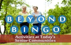 BEYOND BINGO ... ACTIVITIES WITH PIZZAZZ At  a senior community, people have the same basic needs as at any age—the need to laugh and have fun, to sing and dance, to learn and explore, to play and beyond-bingo-activities compete, to get outside and enjoy creation. In short: to live life to its fullest.