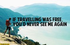 If travelling was free, you'd never see me again