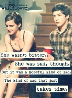 """She wasn't bitter. She was sad though. But it was a hopeful kind of sad. The kind that just takes time."" The Perks of Being a Wallflower"