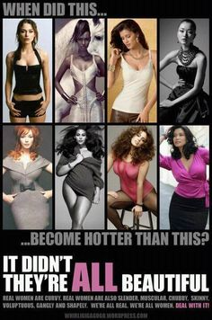 Intolerance is ugly. All women are beautiful. It adds nothing to anyone to detract from another because they are different, heavier OR skinnier. Beauty comes from the heart, and your ability to accept others the way they are. Don't let society and social media fool you into believing you have to be anything except what YOU are