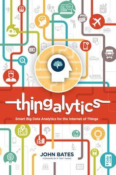 Thingalytics - Smart Big Data Analytics for the Internet of Things: Dr. John Bates, Robert Weiss, Luke Johnson: 9780989756426: Amazon.com: Books