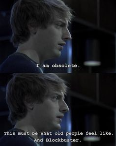 """""""I am obsolete. This must be what old people feel like. And Blockbuster."""" Topher Brink. Dollhouse"""