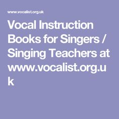 Vocal Instruction Books for Singers / Singing Teachers at www.vocalist.org.uk