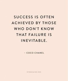 """Success is often achieved by those who don't know that failure is inevitable."" - Coco Chanel"