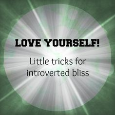 Love Yourself! Little Tricks For Introverted Bliss | Introvert Spring