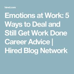 Emotions at Work: 5 Ways to Deal and Still Get Work Done Career Advice   Hired Blog Network