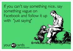 If you can't say something nice.. say something vague on Facebook and follow it up with 'just saying'.