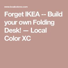 Forget IKEA -- Build your own Folding Desk! — Local Color XC