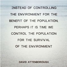 As controversial as this may be, Attenborough is right. At least we have birth control to effect such a change - people in the countries the overly developed world likes to call 'developing' when they really mean, 'subjugated and oppressed' will continue to have larger families because the infant mortality rate will remain high because white people don't care enough about the poorer nations - which is appalling, considering some of Europe is desperately poor. Anyway. Attenborough is correct.