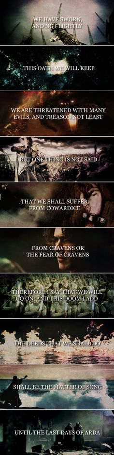 Fëanor: We have sworn, and not lightly. This oath we will keep. We are threatened with many evils, and treason not least; but one thing is not said: that we shall suffer from cowardice, from cravens or the fear of cravens. Therefore, I say that we will go on, and this doom I add: the deeds that we shall do shall be the matter of song until the last days of Arda. #silm