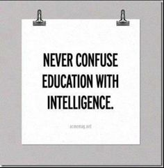 Never confuse education with intelligence.