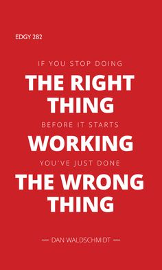 EDGY 282 - IF YOU STOP DOING THE RIGHT THING BEFORE IT STARTS WORKING YOU'VE JUST DONE THE WRONG THING. Edgy Quotes, Inspirational Quotes, Soul Food, Quotes Inspirational, Inspiring Quotes, Inspiration Quotes, Inspire Quotes, Encourage Quotes, Inspiring Words