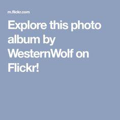 Explore this photo album by WesternWolf on Flickr!