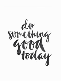 Do something good to