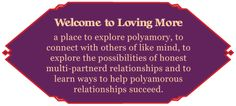 Loving More® is a national not for profit corporation, educational website, online community and magazine dedicated to support and education of polyamory and polyamorous issues, supporting the polyamorous community both nationally and internationally for more than twenty two years.