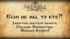 Если не мы, то кто?! Защитим светлую память Государь-Императора Николая ...