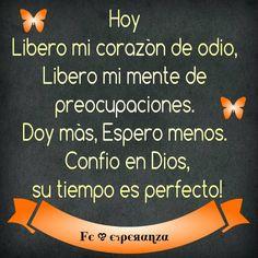 HOY !!Libero mi corazón de odio, Libero mi mente de preocupaciones. Doy más, Espero menos. Confío en Dios, su tiempo es perfecto!