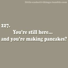 You're still here... and you're making pancakes?