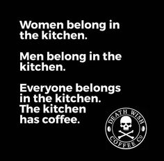 Unless you drink the last of the coffee and don't start another pot...then you belong outside. In the cold. Many miles away.