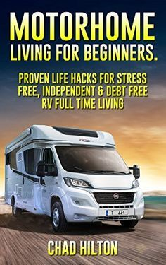 Motorhome Living for Beginners. 55 Proven Life Hacks For Full Time RVing: (rv travel books, how to live in a car, how to live in a car van or rv,rv living ... true, rv camping secrets, rv camping tips,)