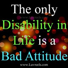 the only disability in life is a bad attitude