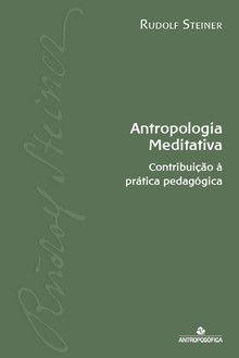 ANTROPOLOGIA MEDITATIVA - Contribuição à prática pedagógica - Rudolf Steiner