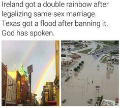 God's a petty bitch. Also, I'm all for gay marriage but the flood was a tragedy so please don't be so insensitive?