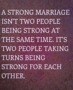 A strong marriage isn't two people being strong at the same time. It's two people taking turns being strong for each other.