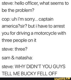 Steve: hello officer, what seems to be the problem? cop: uh i'm sorry. but i have to arrest you for driving a motorcycle with three people on it steve: three? sam & natasha: steve: WHY DIDN'T YOU GUYS TELL ME BUCKY FELL OFF - iFunny Avengers Humor, Funny Marvel Memes, Dc Memes, Marvel Avengers, Funny Memes, Hilarious, Marvel Universe, Marvel Comics, Avengers