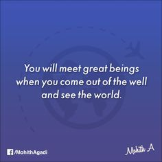 You will meet great beings when you come out of the well and see the world.  #Quotes #QuotesbyMohith #TravelQuotes