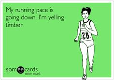 My running pace is going down, I'm yelling timber. I better move, I better RUN! ;P