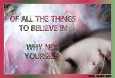 Of all the things to believe in...  why not believe in Yourself. ♥