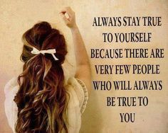 """""""Always stay true to yourself because there are very few people who will always be true to you."""""""