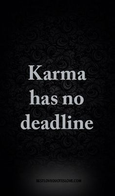 It can be instant or hit you 5,10,even 20 years later. Karma will find you.