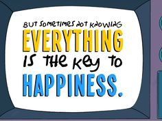But sometimes not knowing everything is the key to happiness