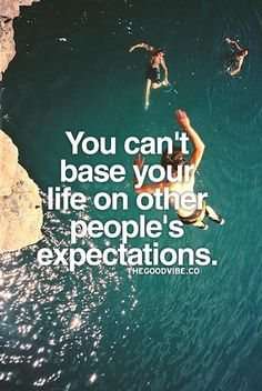 You can't base your life on other people's expectations.  http://thequotetoday.org/you-can-t-base-your-life-on-other-people-s-expectations