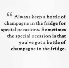 Always keep a bottle of champagne in the fridge for special occasions. Sometimes the special occasion is that you've got a bottle of champagne in the fridge.