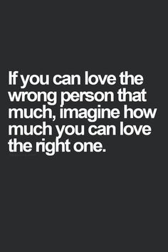 If you can love the wrong person that much, imagine how much you can love the right one.: