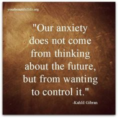 Our anxiety does not come from thinking about the future, but from wanting to control it.