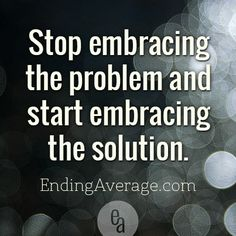 Stop embracing the problem and start embracing the solution. | Ending Average