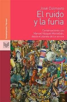 El ruido y la furia : conversaciones con Manuel Vázquez Montalbán, desde el planeta de los simios / José Colmeiro. Iberoamericana ; Vervuert 2013