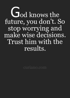 God knows the future, you don't. So stop worrying and make wise decisions. Trust him with the results.