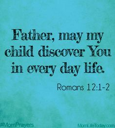 Father, may my child discover You in every day life. Romans 12:1-2 #MomPrayers
