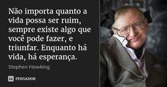 Não importa quanto a vida possa ser ruim, sempre existe algo que você pode fazer, e triunfar. Enquanto há vida, há esperança. — Stephen Hawking