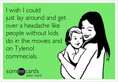 Funny Family Ecard: I wish I could just lay around and get over a headache like people without kids do in the movies and on Tylenol commecials.