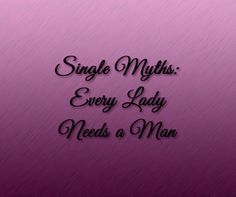 Single Myths: Every Lady Needs a Man, Ladies, let's be real.  Women on TV are often portrayed as going from one man to another, trying to find completeness in a partner--emotionally, sex...