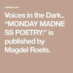 """Voices in the Dark.. """"MONDAYMADNESSPOETRY:"""" is published by Magdel Roets. Good Morning Joe, Madness, The Darkest, The Voice, Poems, Poetry, Verses, Poem"""