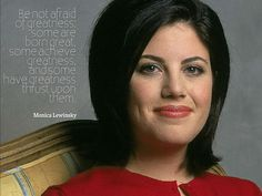 Be not afraid of greatness: some are born great, some achieve greatness and some have greatness thrust upon them. - Monica Lewinsky