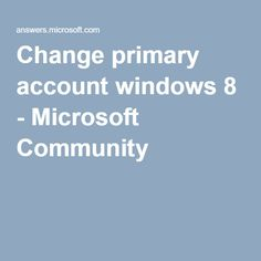 Change primary account windows 8 - Microsoft Community